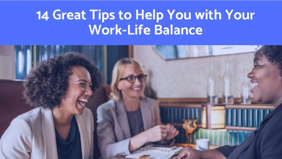 14 Great Tips to Help You with Your Work Life Balance