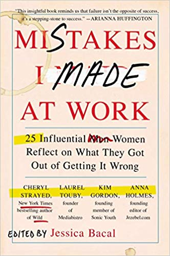 Mistakes I Made At Work 25 Influential Women Reflect On What They Got Out Of Getting It Wrong (Jessica Bacal)